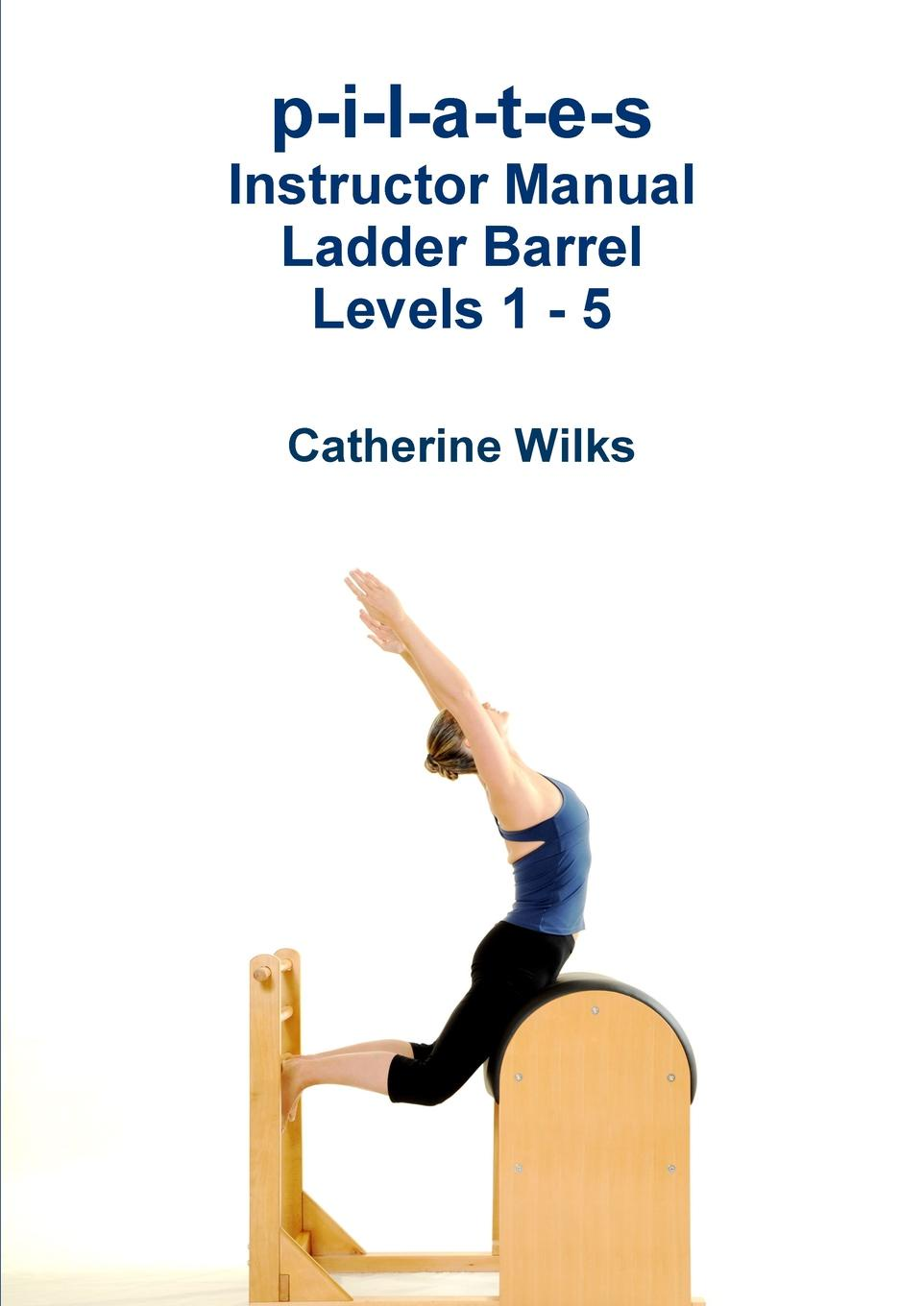 Catherine Wilks p-i-l-a-t-e-s Instructor Manual Ladder Barrel Levels 1 - 5 александра маринина комплект из 9 книг