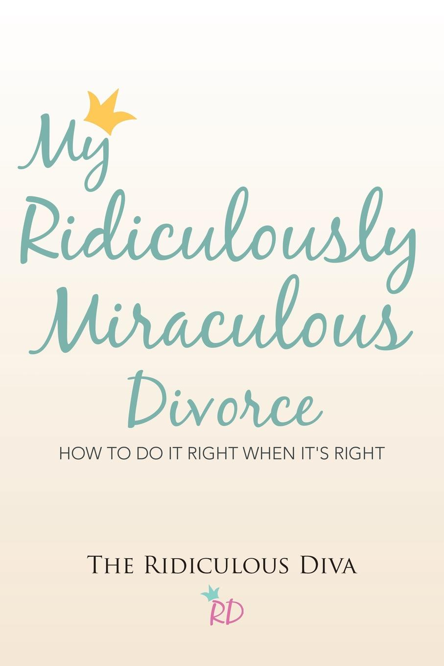 The Ridiculous Diva My Ridiculously Miraculous Divorce. How to Do It Right When It.s Right michael burchell no excuses how you can turn any workplace into a great one