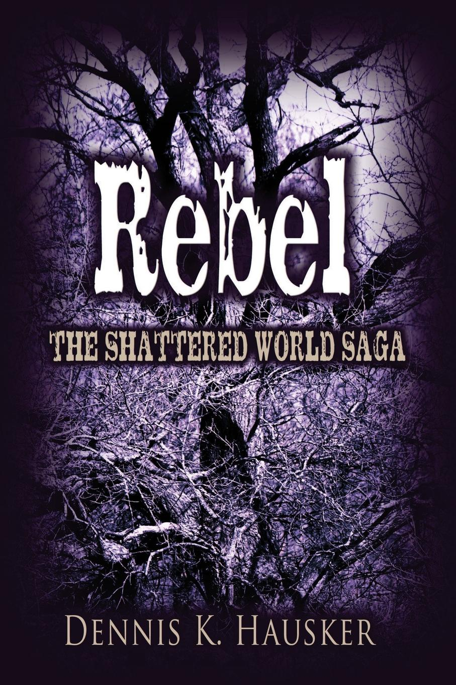 Dennis K. Hausker Rebel, the Shattered World Saga, Book 2 he s got the whole world in his hands