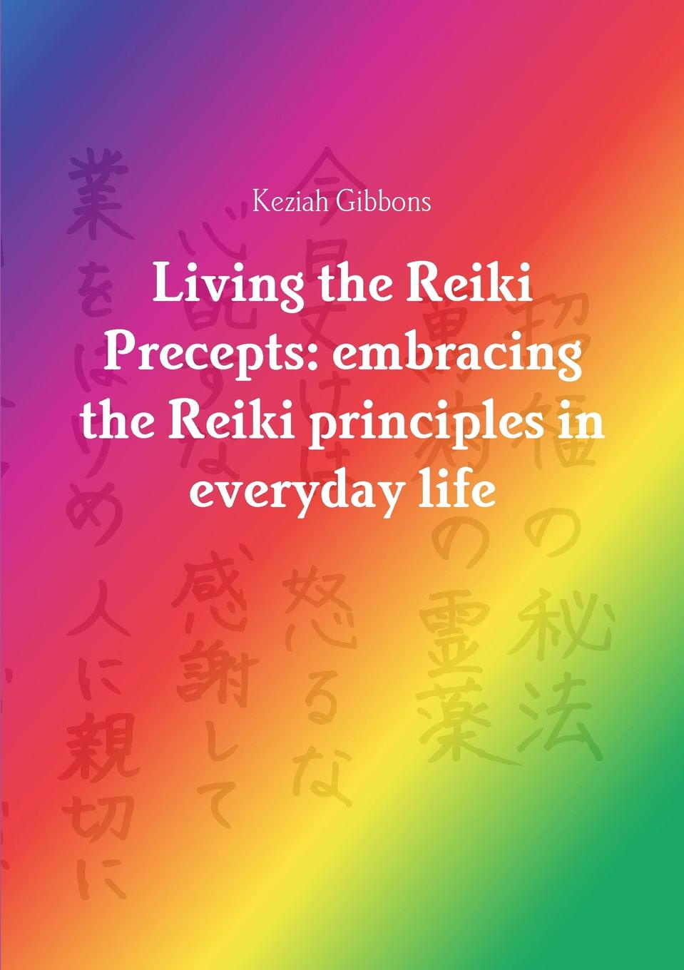 Фото - Keziah Gibbons Living the Reiki Precepts. embracing the Reiki principles in everyday life kathleen prasad the animal reiki handbook finding your way with reiki in your local shelter sanctuary or rescue