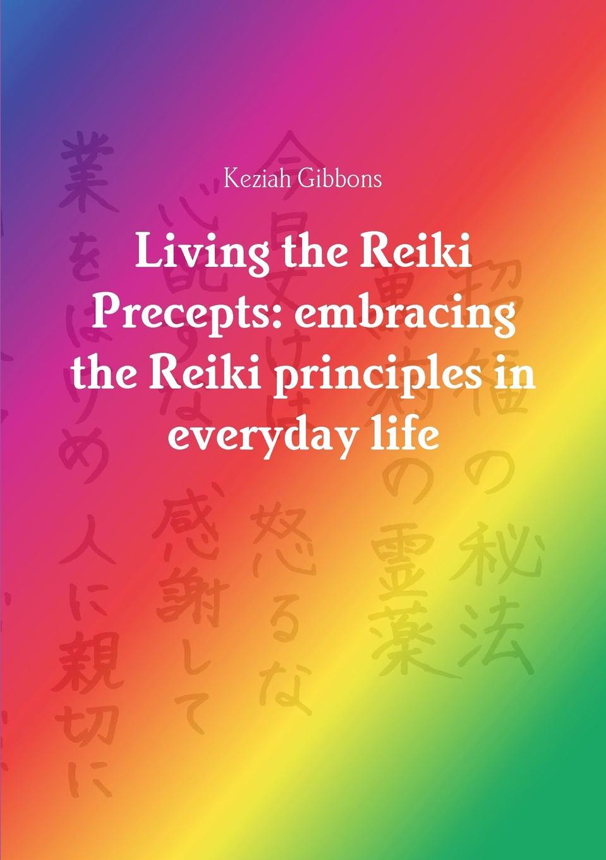 Keziah Gibbons Living the Reiki Precepts. embracing the Reiki principles in everyday life essential reiki