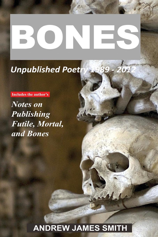Andrew James Smith Bones. Unpublished Poetry 1989 - 2012 shatter the bones