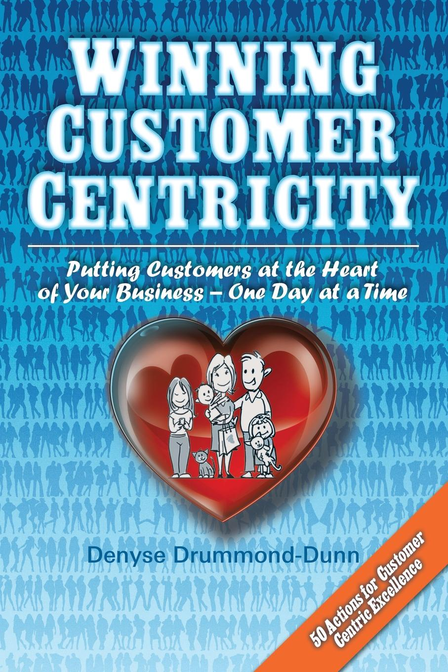 Denyse Drummond-Dunn Winning Customer Centricity. Putting Customers at the Heart of Your Business-One Day at a Time bill price your customer rules delivering the me2b experiences that today s customers demand