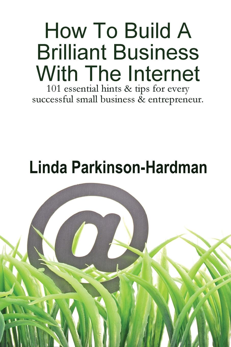 Linda Parkinson-Hardman How to Build a Brilliant Business with the Internet. 101 Essential Hints for Every Successful Small Business and Entrepreneur. linda parkinson hardman how to build a brilliant business with the internet 101 essential hints for every successful small business and entrepreneur