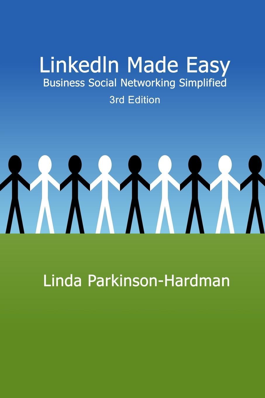 Linda Parkinson-Hardman LinkedIn Made Easy. Business Social Networking Simplified 3rd Edition donna serdula linkedin profile optimization for dummies