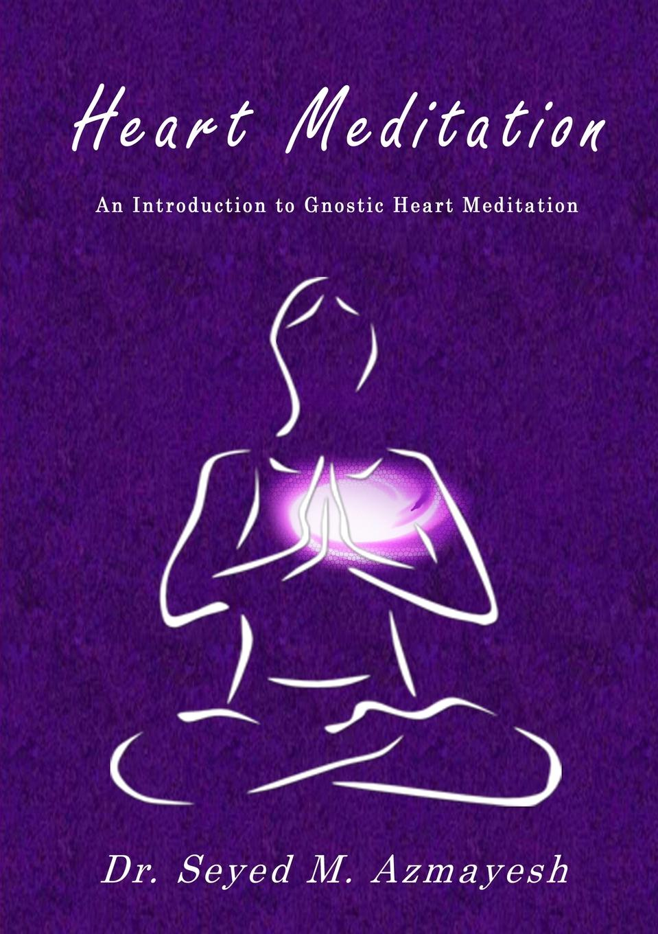 Dr Seyed M. Azmayesh Heart Meditation. An Introduction to Gnostic Heart Meditation pete mandik this is philosophy of mind an introduction isbn 9781118607480