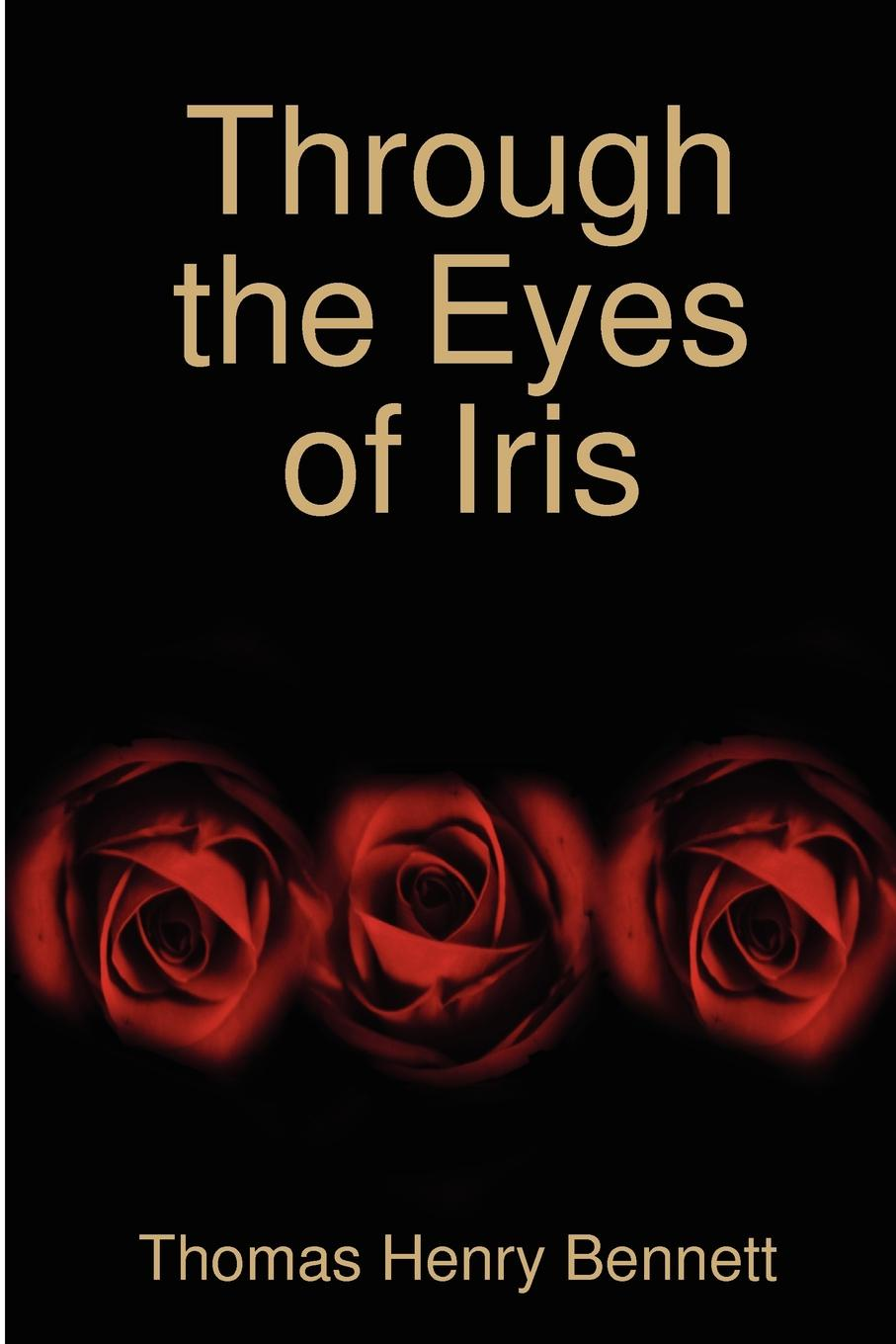 Thomas Henry Bennett Through the Eyes of Iris sonya catalano the mysterious chronicles of an unwanted child