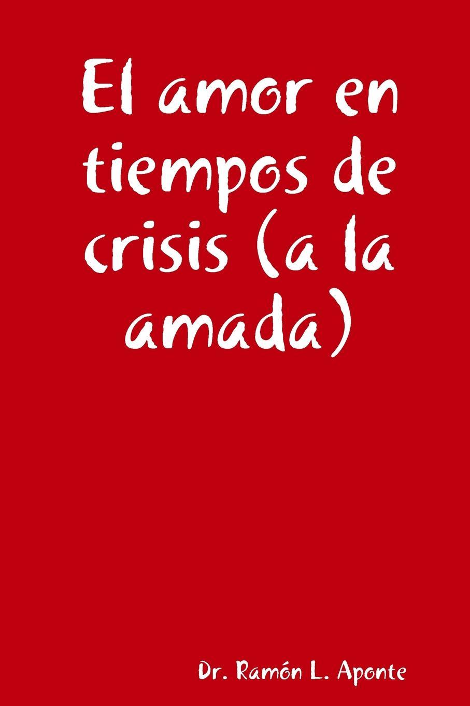Dr. Ramón L. Aponte El amor en tiempos de crisis (a la amada) poemas de amor