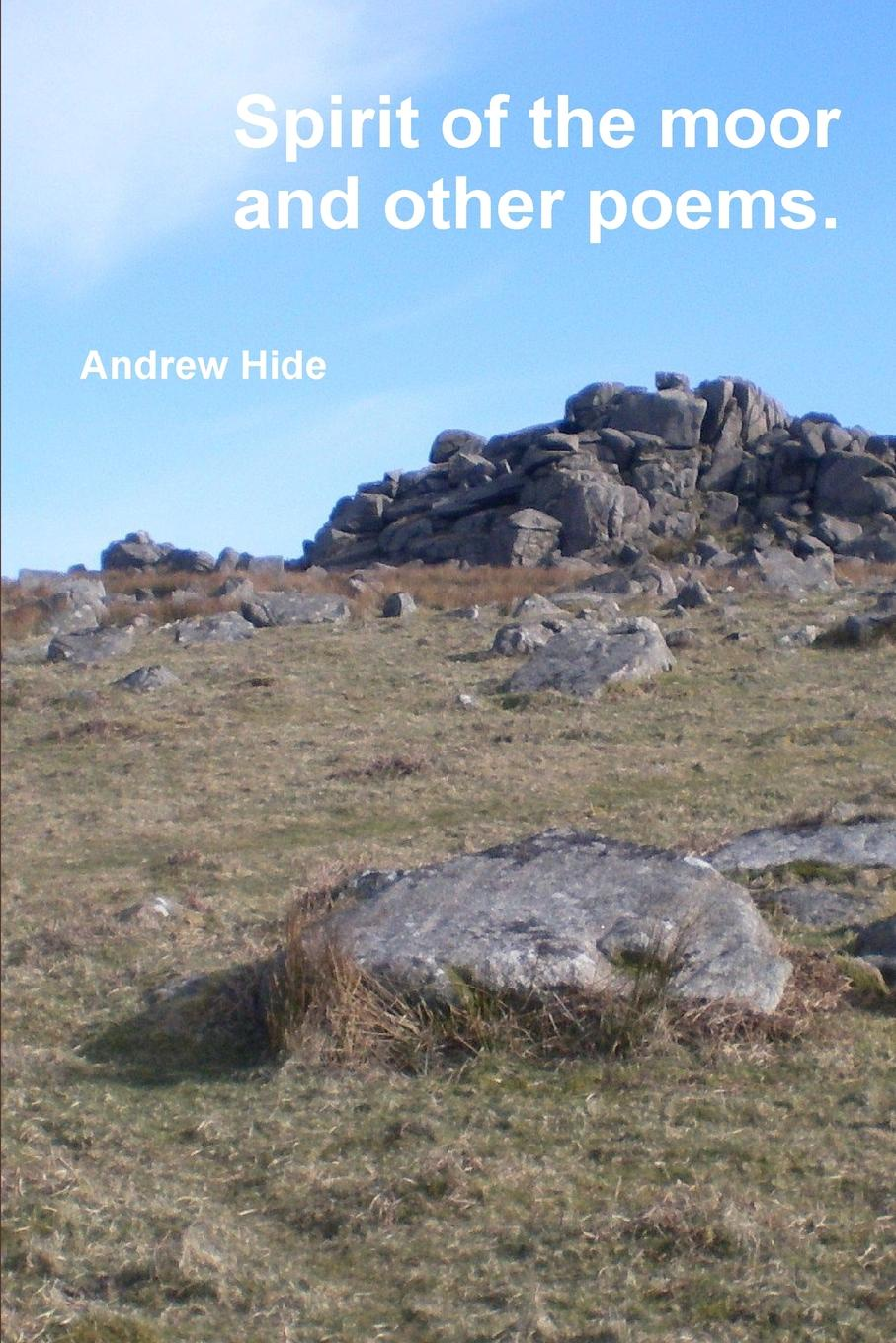 Andrew Hide Spirit of the moor and other poems. poems from the moor