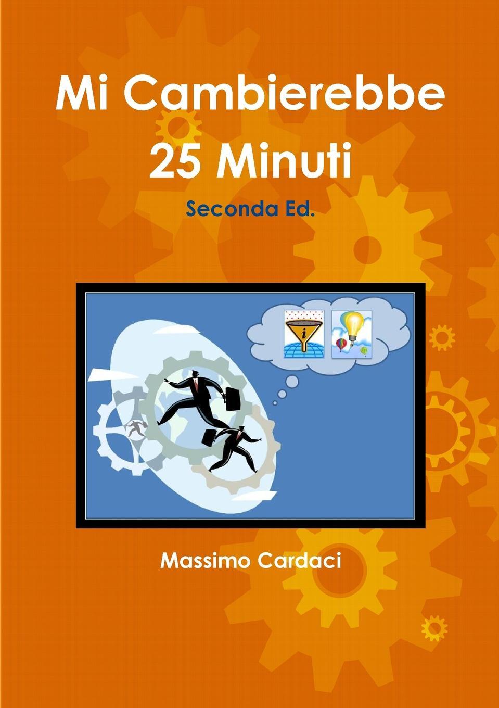 Massimo Cardaci Mi Cambierebbe 25 Minuti - Seconda Ed. massimo cardaci mi cambierebbe 25 minuti seconda ed