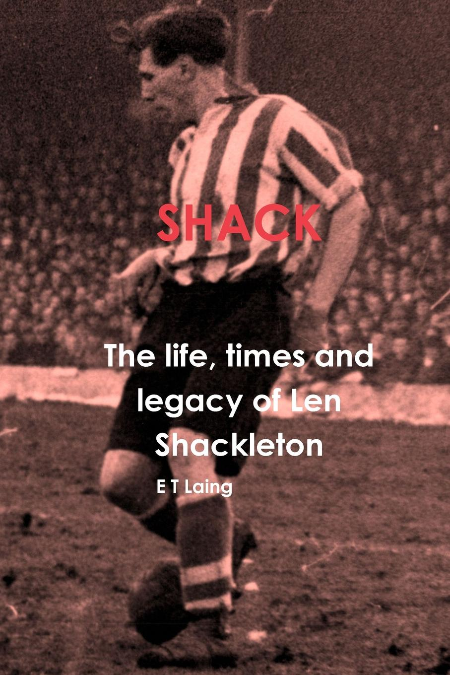 E T Laing Shack. the life, times and legacy of Len Shackleton