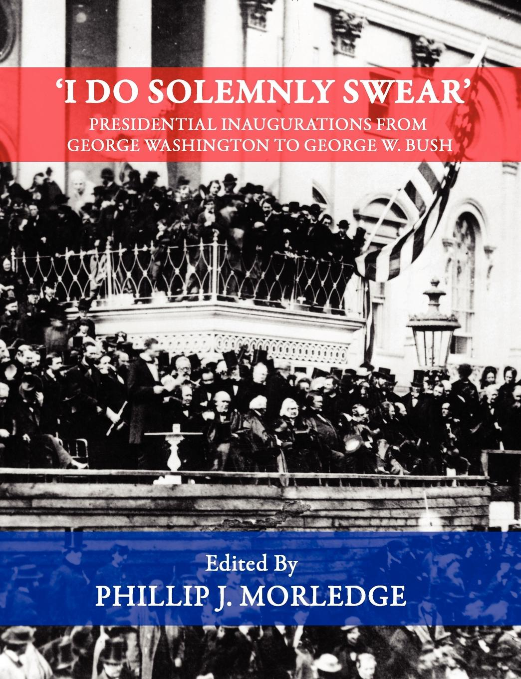 Phillip J. Morledge .I Do Solemnly Swear. - Presidential Inaugurations From George Washington to George W. Bush phillip j morledge the many legends of jesse james