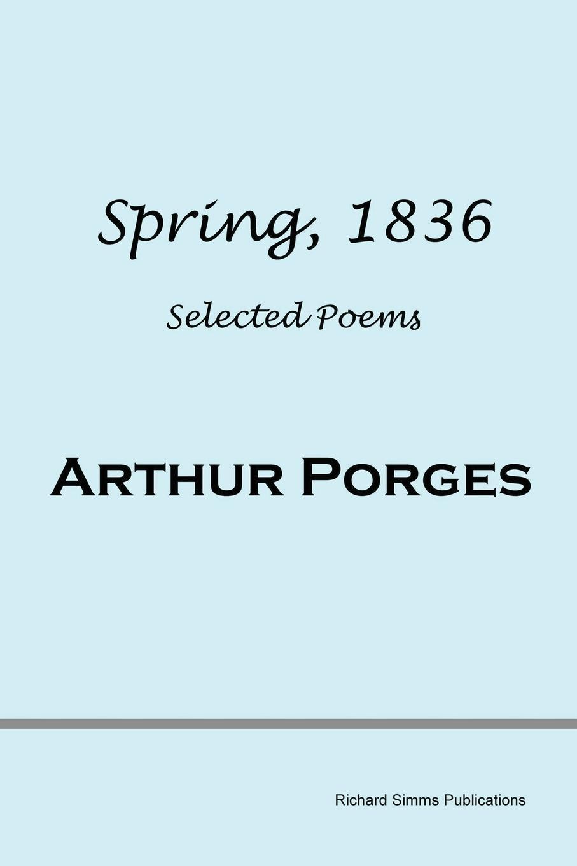 Arthur Porges Spring, 1836. Selected Poems arthur peterson the poems of arthur peterson