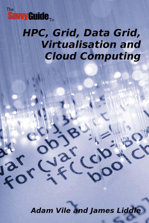 Adam Vile, James Liddle TheSavvyGuideTo HPC, Grid, Data Grid, Virtualisation and Cloud Computing bubendorfer kris market oriented grid and utility computing