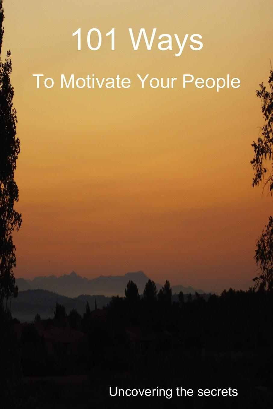 Derek Owen 101 Ways to Motivate Your People motivation and action