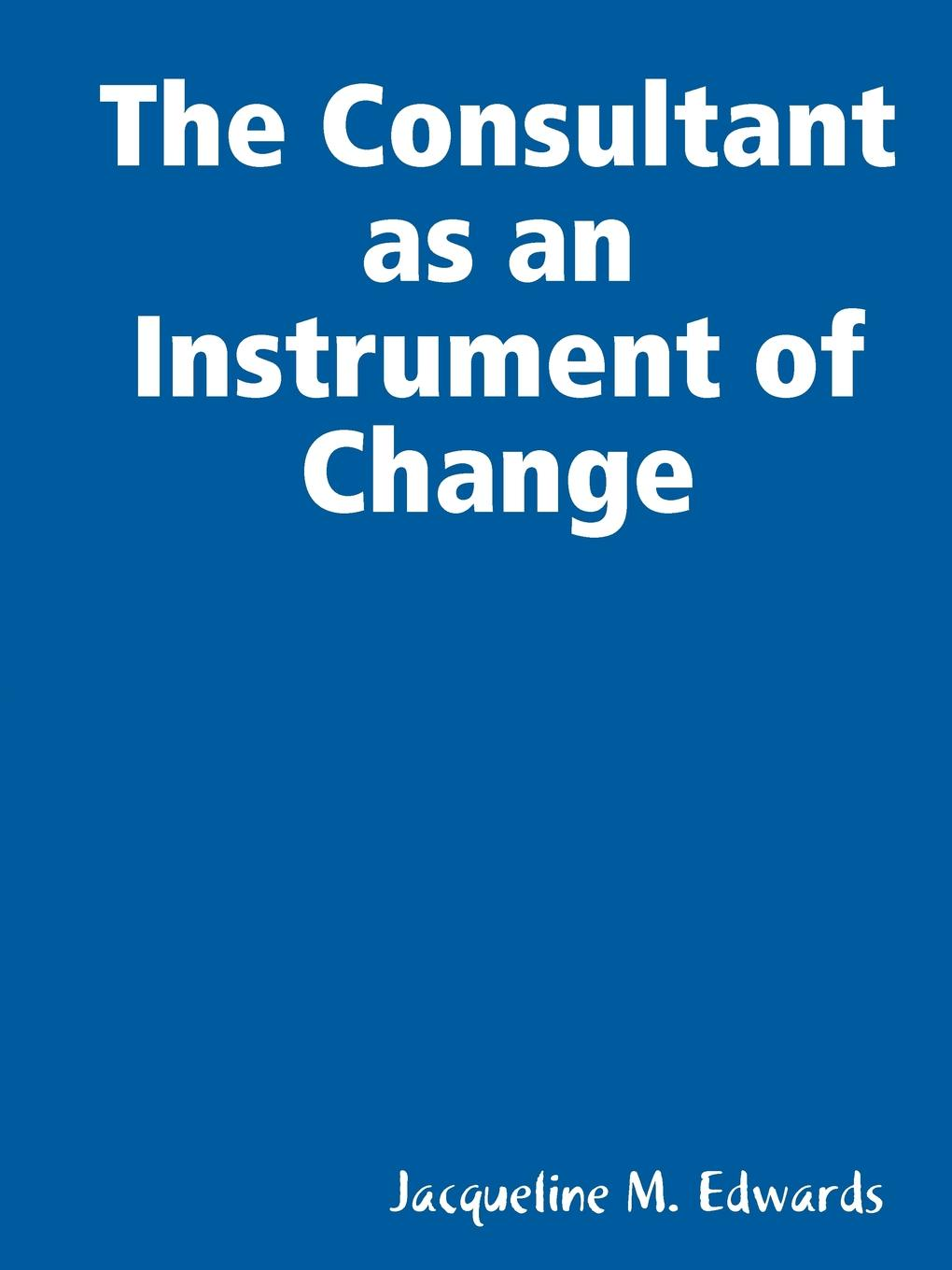 The Consultant as an Instrument of Change The consultant is a creative thinker, far sighted imaginative...