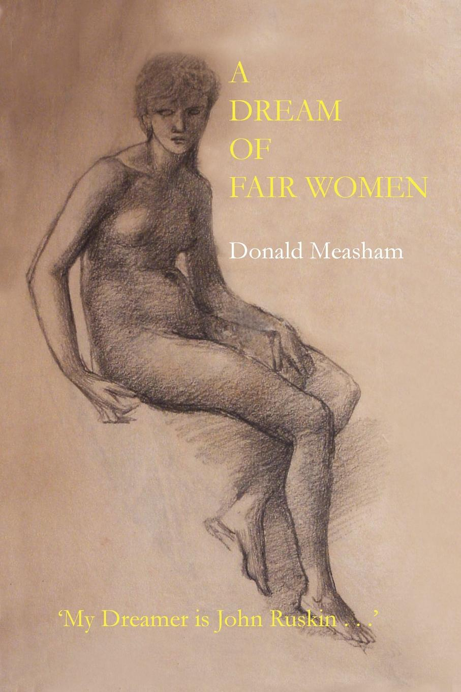Donald Measham A Dream of Fair Women john ruskin ruskin on pictures a collection of criticisms by john ruskin not heretofore re printed and now re edited and re arranged