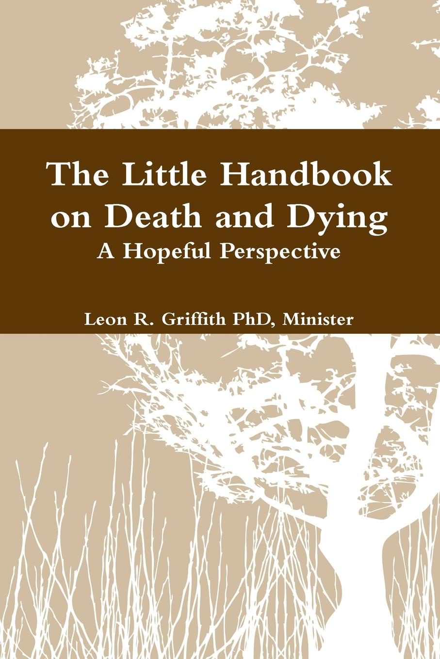 Leon Griffith The Little Handbook on Death and Dying the truth about death and dying