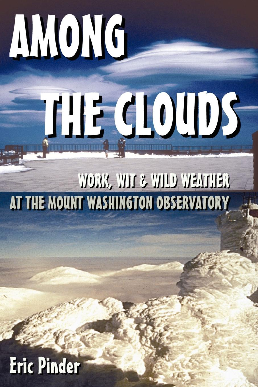 Eric Pinder Among the Clouds. Work, Wit . Wild Weather at the Mount Washington Observatory