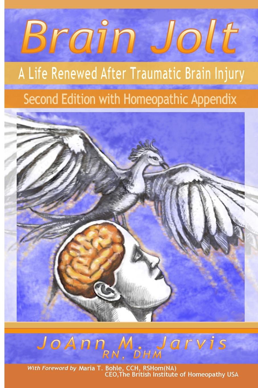 RN DHM JoAnn Jarvis Brain Jolt. A Life Renewed After Traumatic Brain Injury, Second Edition with Homeopathic Appendix diaz arrastia ramon traumatic brain injury