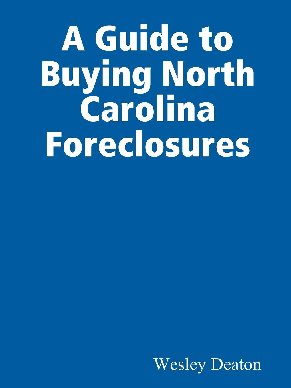 Wesley Deaton A Guide to Buying North Carolina Foreclosures dwan bent twyford short sale pre foreclosure investing how to buy no equity properties directly from the bank at huge discounts