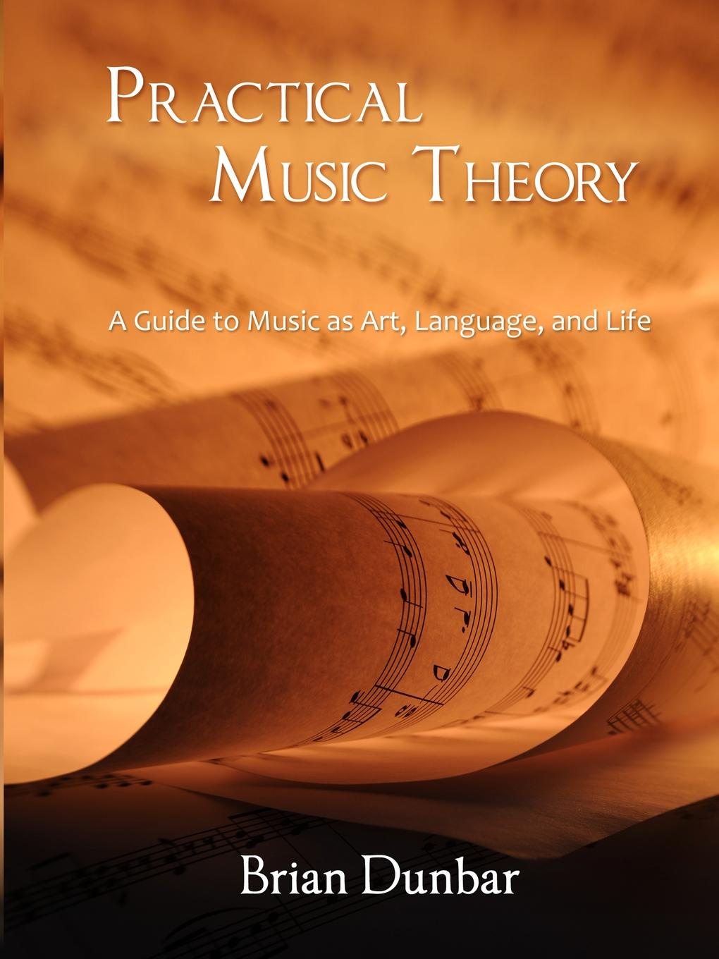 Brian Dunbar Practical Music Theory. A Guide to Music as Art, Language, and Life t morley a plain and easy introduction to practical music