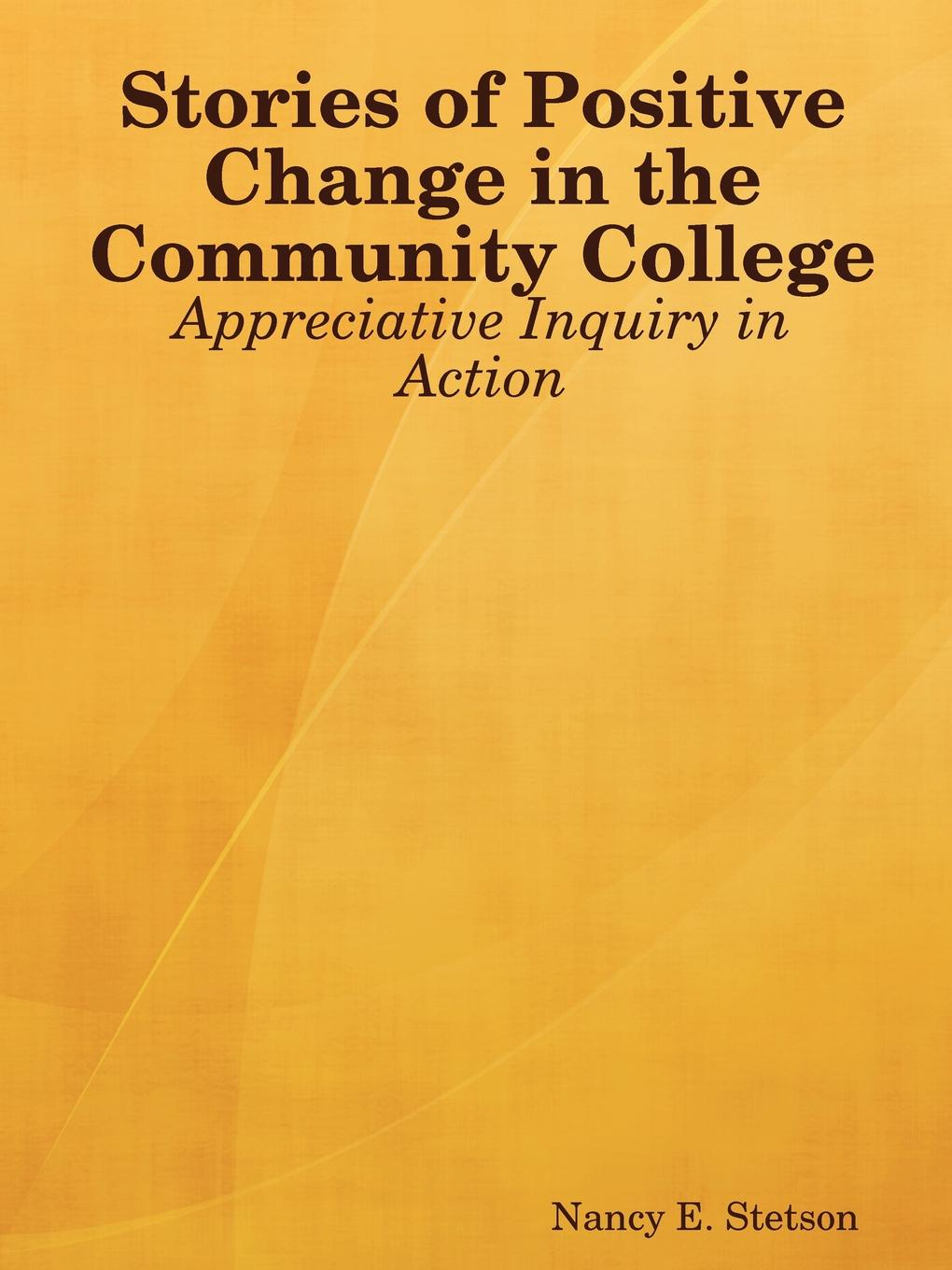 Nancy E. Stetson Stories of Positive Change in the Community College. Appreciative Inquiry in Action steven bleistein rapid organizational change
