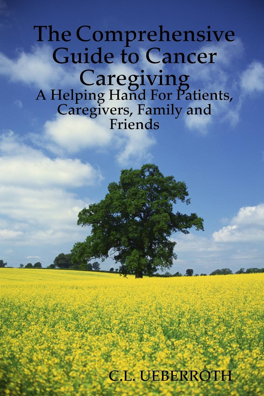 C.L. Ueberroth The Comprehensive Guide to Cancer Caregiving. A Helping Hand For Patients, Caregivers, Family and Friends недорго, оригинальная цена