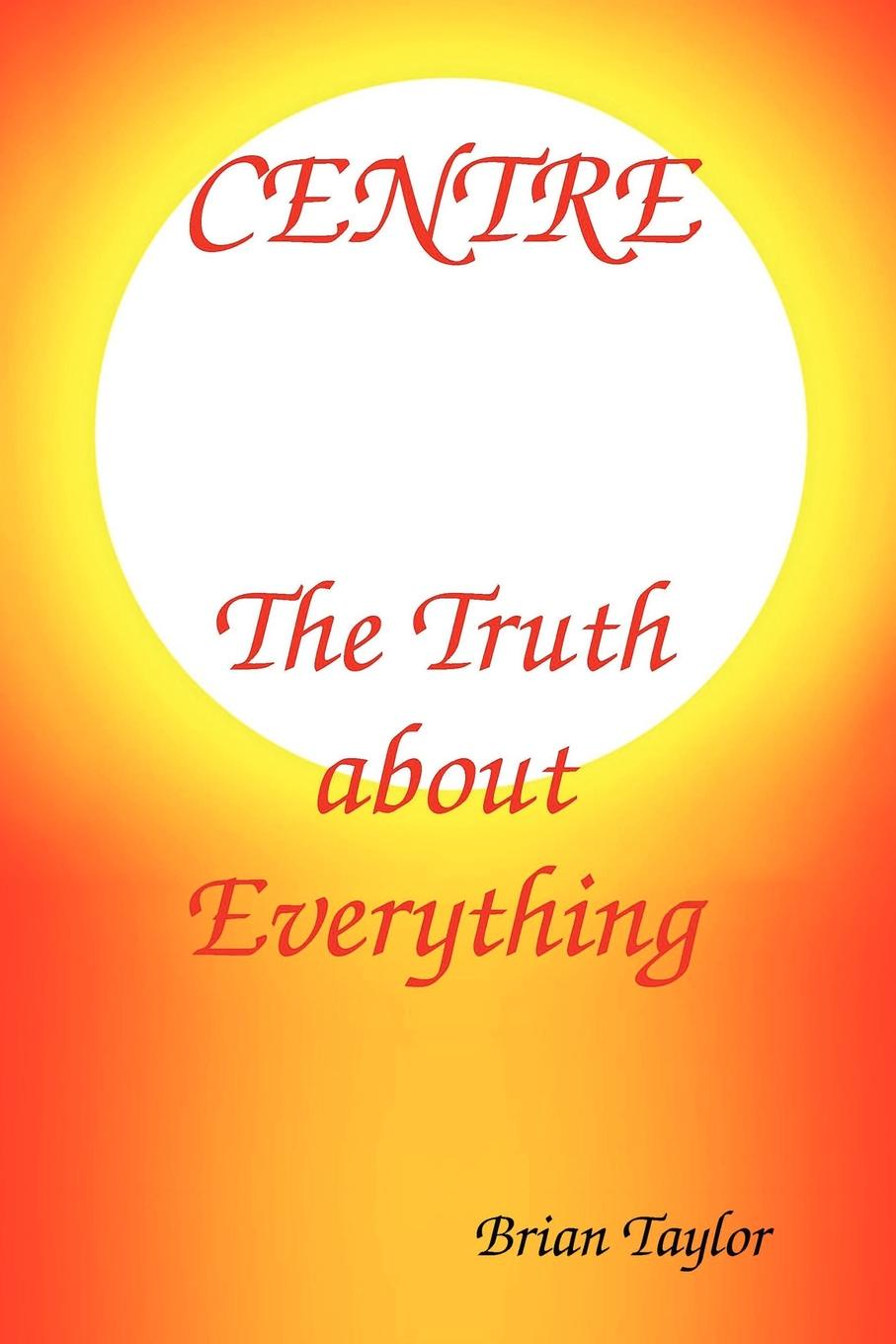 Brian F Taylor Centre The Truth About Everything george f naryshkin understanding why evolution beliefs and your reality