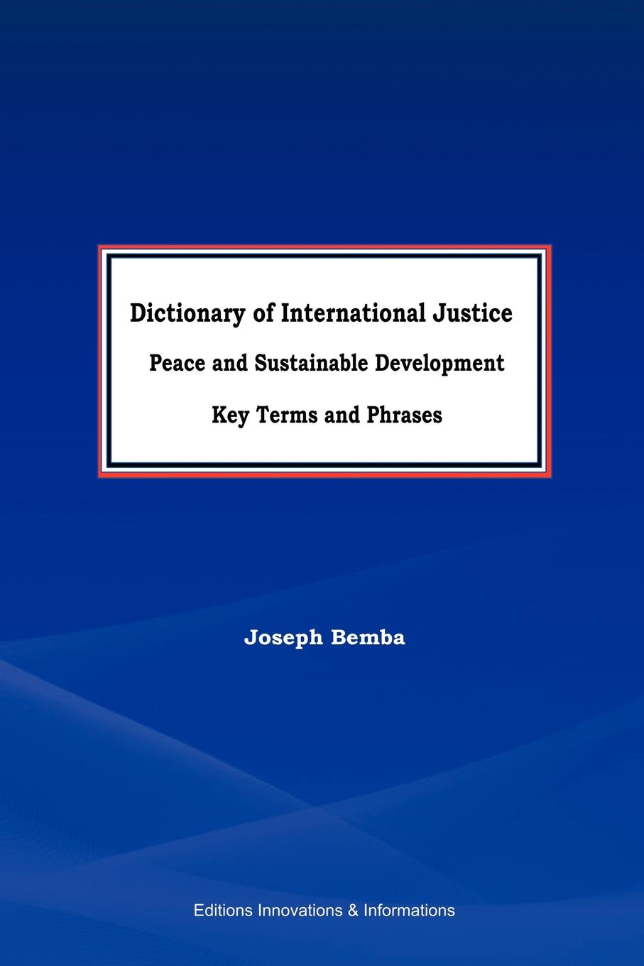 Joseph Bemba Dictionary of International Justice, Peace and sustainable development. Key terms and phrases peace and justice