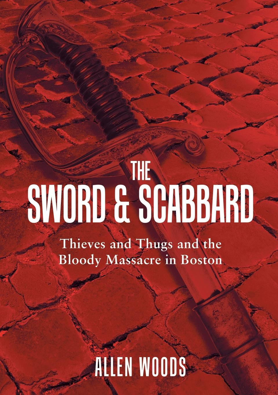 Allen Woods The Sword and Scabbard. Thieves and Thugs and the Bloody Massacre In Boston whetstone cutlery zatochi katana sword with scabbard