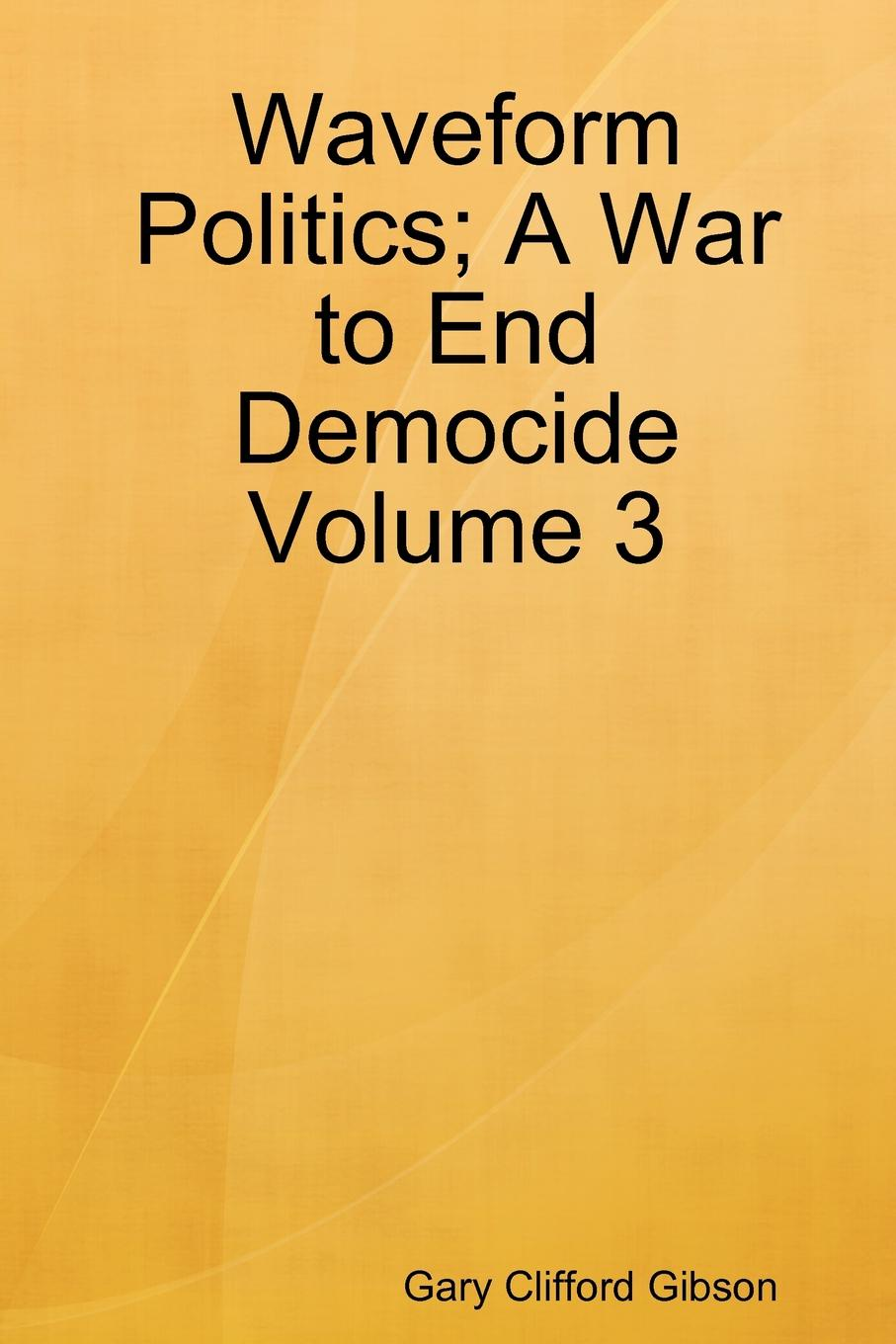 Gary Clifford Gibson Waveform Politics; A War to End Democide Volume 3 for lenovo g550 laptop motherboard la 5082p ddr3 gl40 free shipping 100% test ok