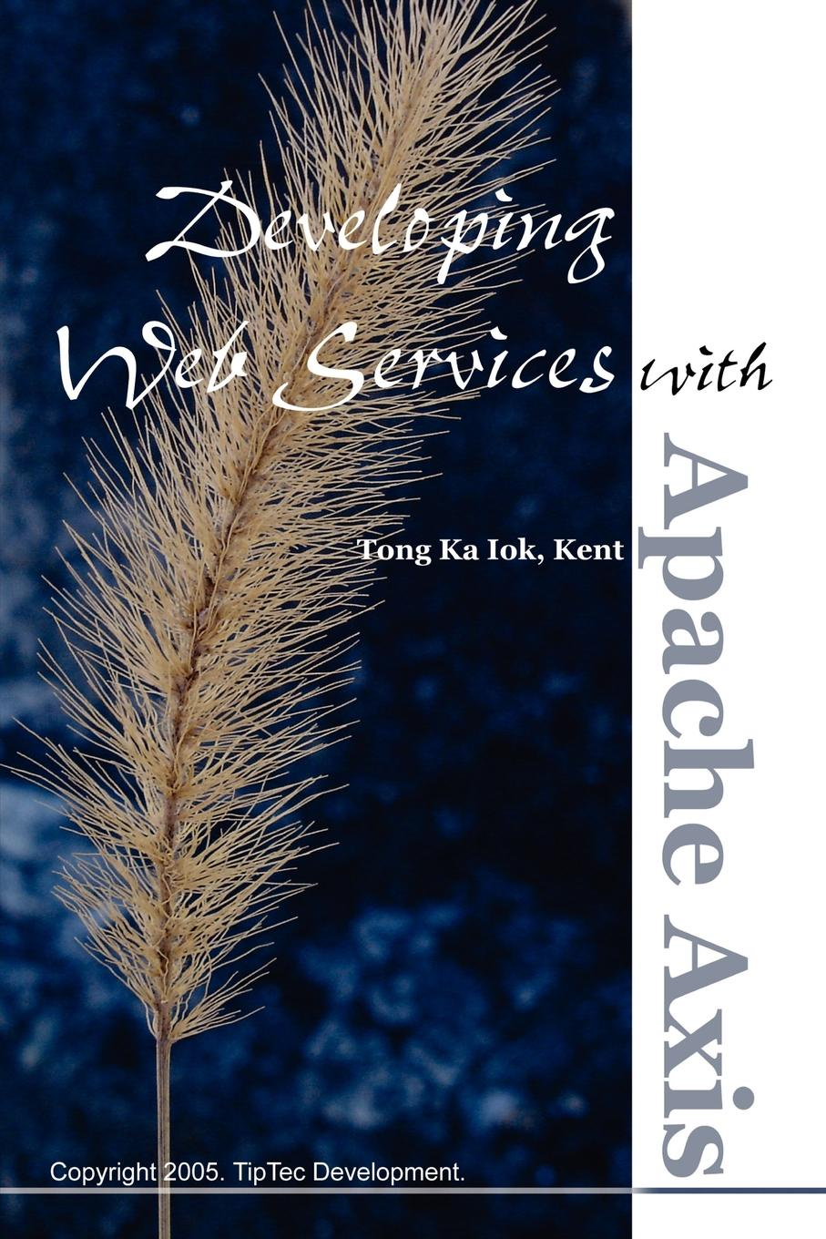 Kent Ka Iok Tong Developing Web Services with Apache Axis theodore leung w professional xml development with apache tools xerces xalan fop cocoon axis xindice
