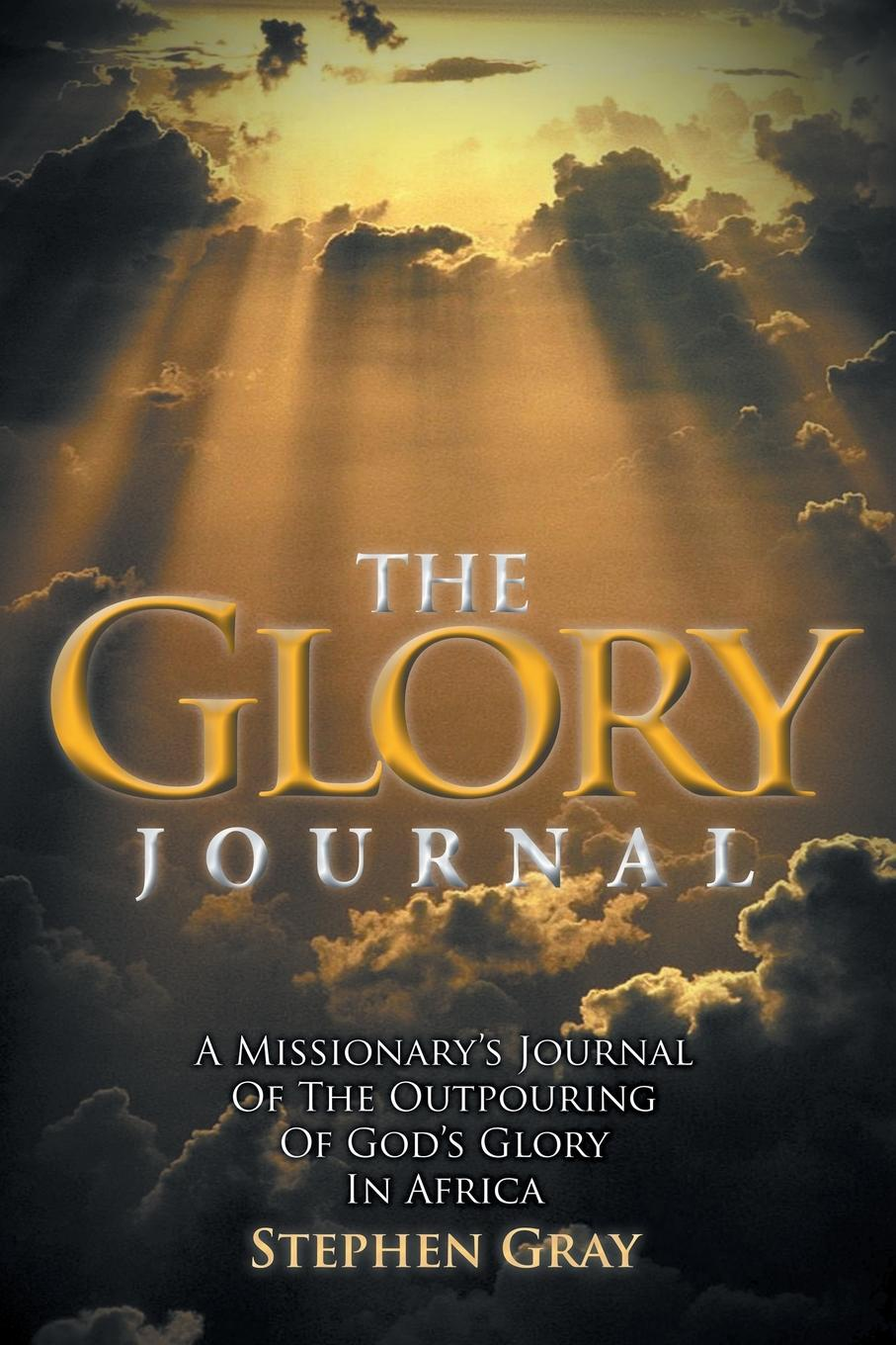 Stephen Gray The Glory Journal. A Missionary.s Journal of the Outpouring of God.s Glory in Africa glory in death