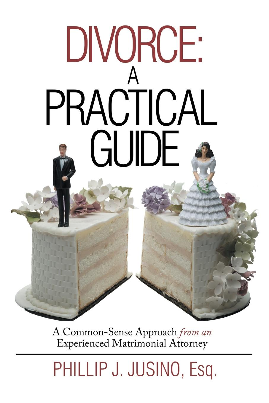 Esq. Phillip J. Jusino Divorce. A Practical Guide: A Common-Sense Approach from an Experienced Matrimonial Attorney dana muir m a manager s guide to employment law how to protect your company and yourself