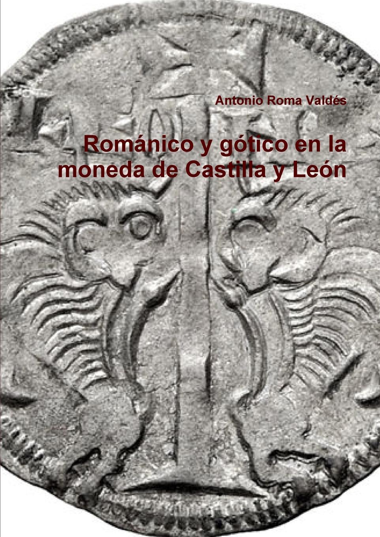 Antonio Roma Valdés Romanico y gotico en la moneda de Castilla Leon