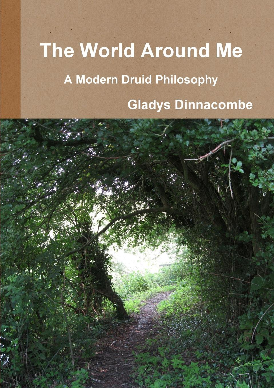 Gladys Dinnacombe The World Around Me - A Modern Druid Philosophy gladys dinnacombe so you want to be a druid first steps on the path