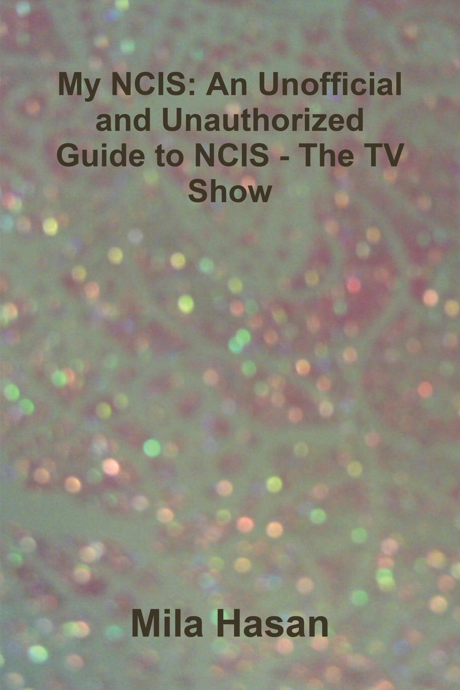 Mila Hasan My NCIS. An Unofficial and Unauthorized Guide to NCIS - The TV Show