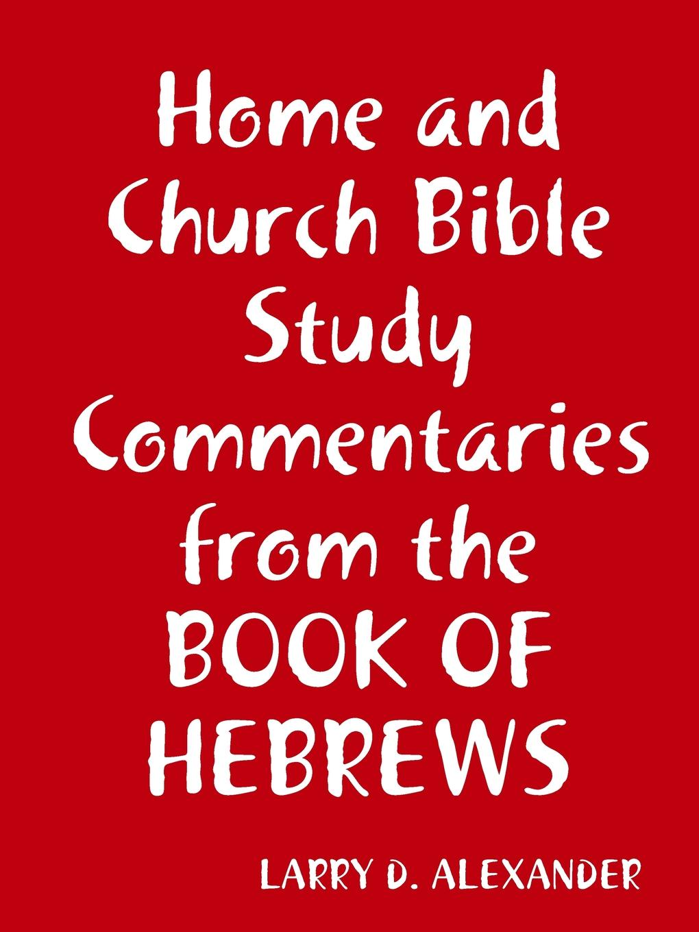 Larry D. Alexander Home and Church Bible study commentaries from the Book of Hebrews
