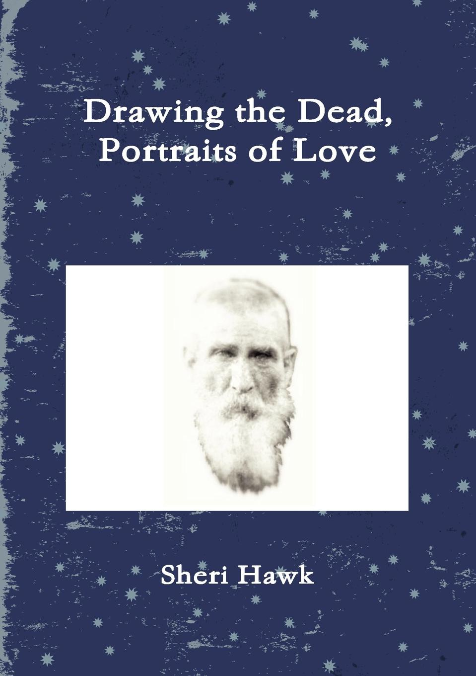 Sheri Hawk Drawing the Dead, Portraits of Love michael parness the art of trend trading animal spirits and your path to profits