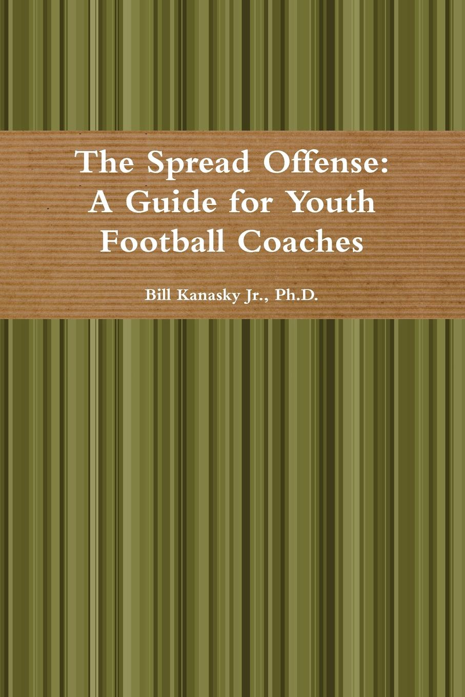 Ph.D. Bill Kanasky Jr. The Spread Offense. A Guide for Youth Football Coaches jim jr smith football s true smash mouth offense robust football