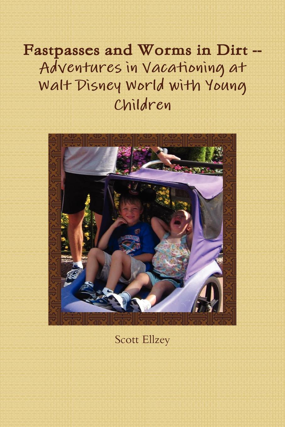 Scott Ellzey Fastpasses and Worms in Dirt -- Adventures in Vacationing at Walt Disney World with Young Children