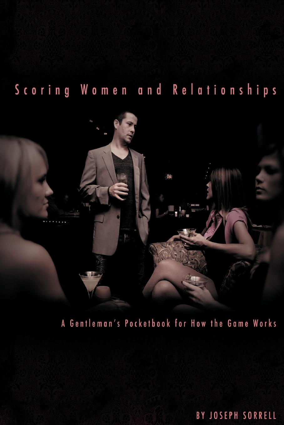 Joseph Sorrell Scoring Women and Relationships. A Gentleman.s Pocketbook for How the Game Works
