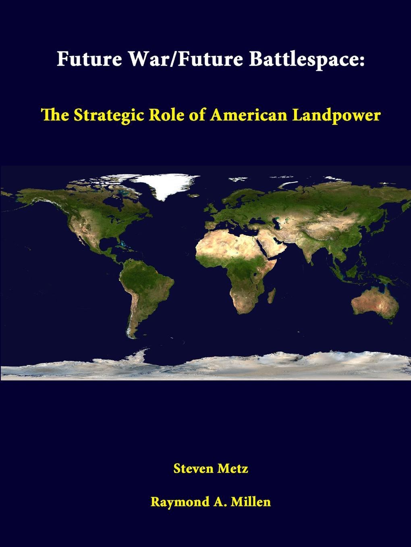 Steven Metz, Raymond A. Millen, Strategic Studies Institute Future War/Future Battlespace. The Strategic Role Of American Landpower the future of war