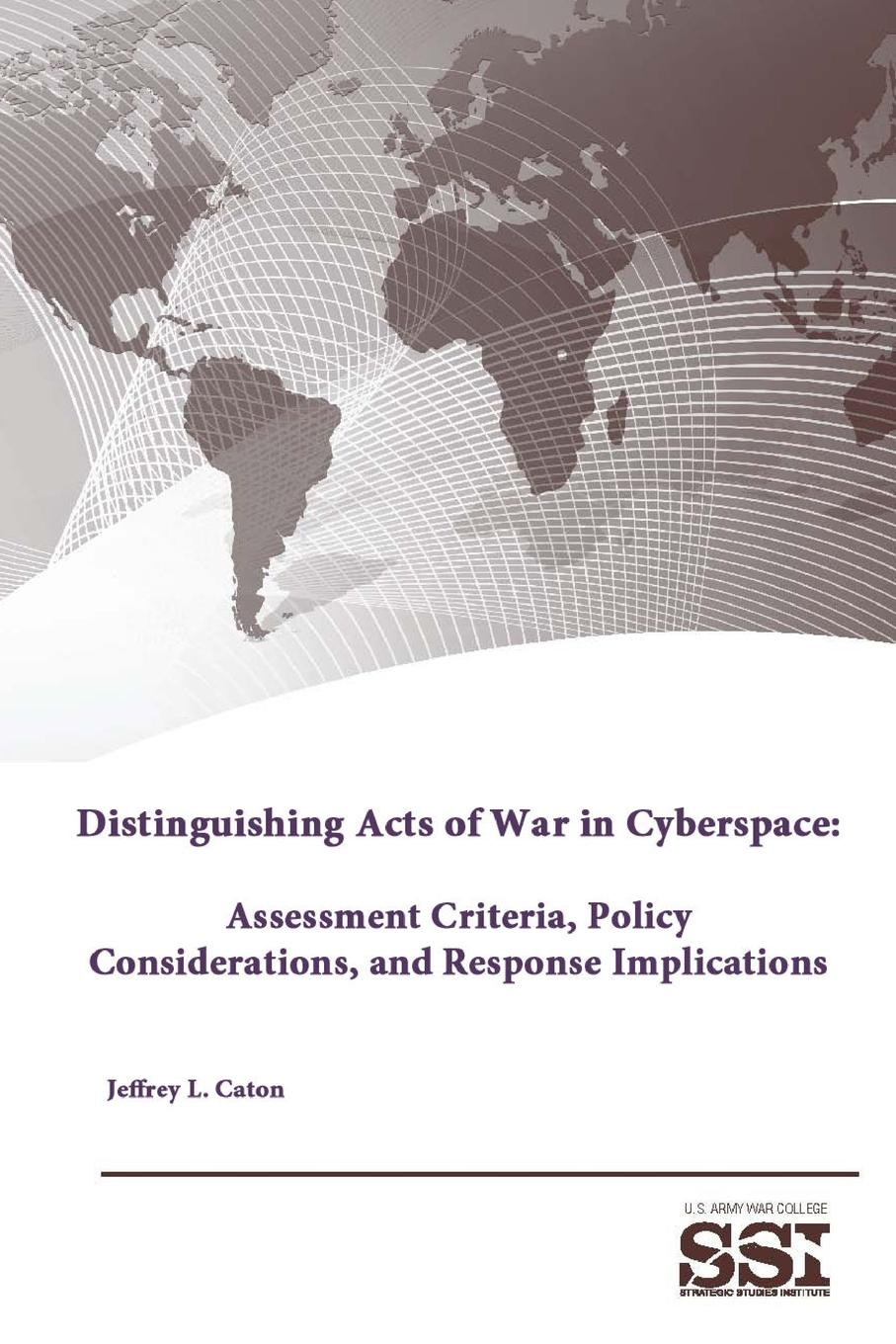Strategic Studies Institute, U.S. Army War College, Jeffrey L. Caton Distinguishing Acts of in Cyberspace. Assessment Criteria, Policy Considerations, and Response Implications