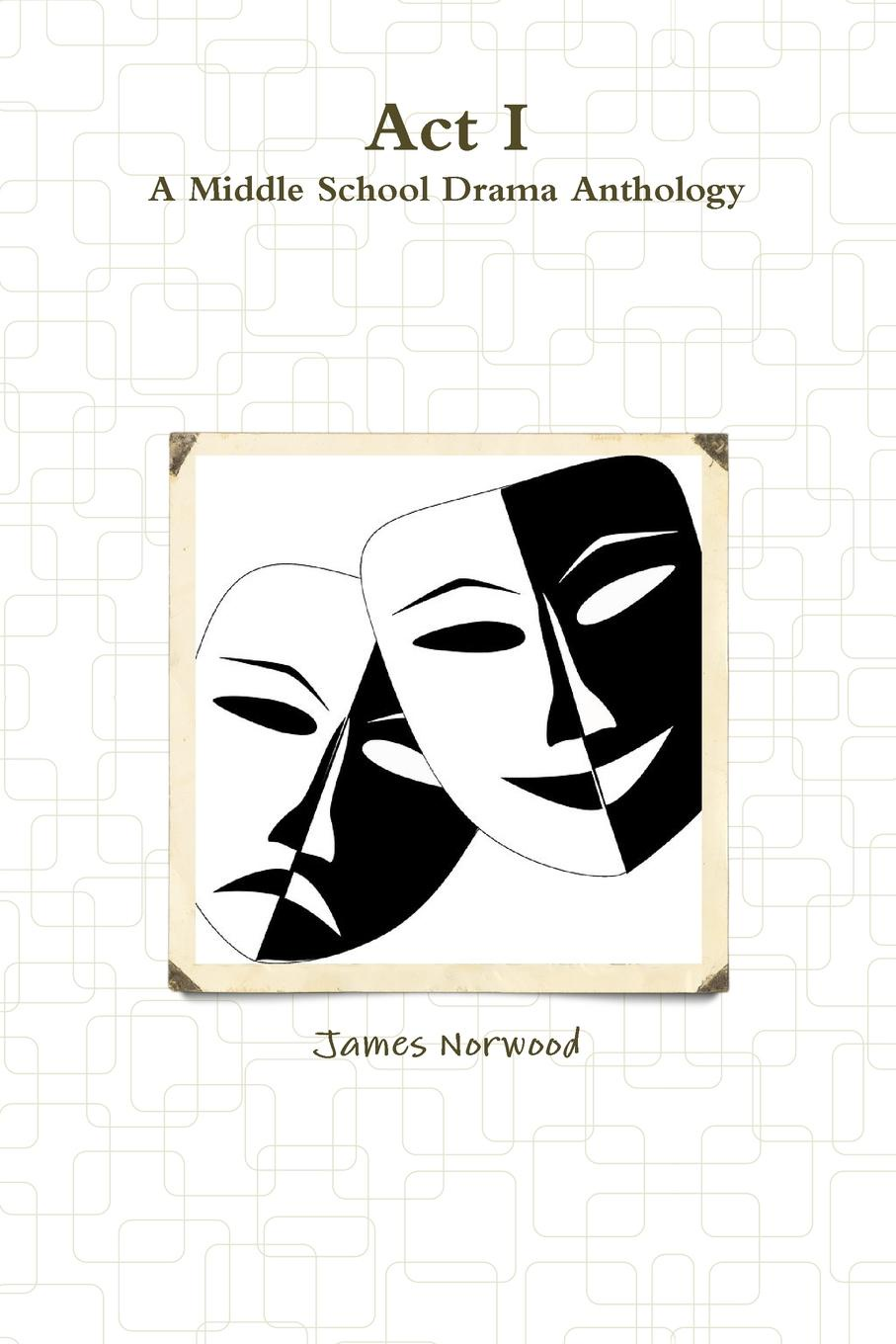 James Norwood Act I. A Middle School Drama Anthology i even funnier a middle school story