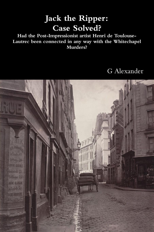 G Alexander Jack the Ripper. Case Solved.