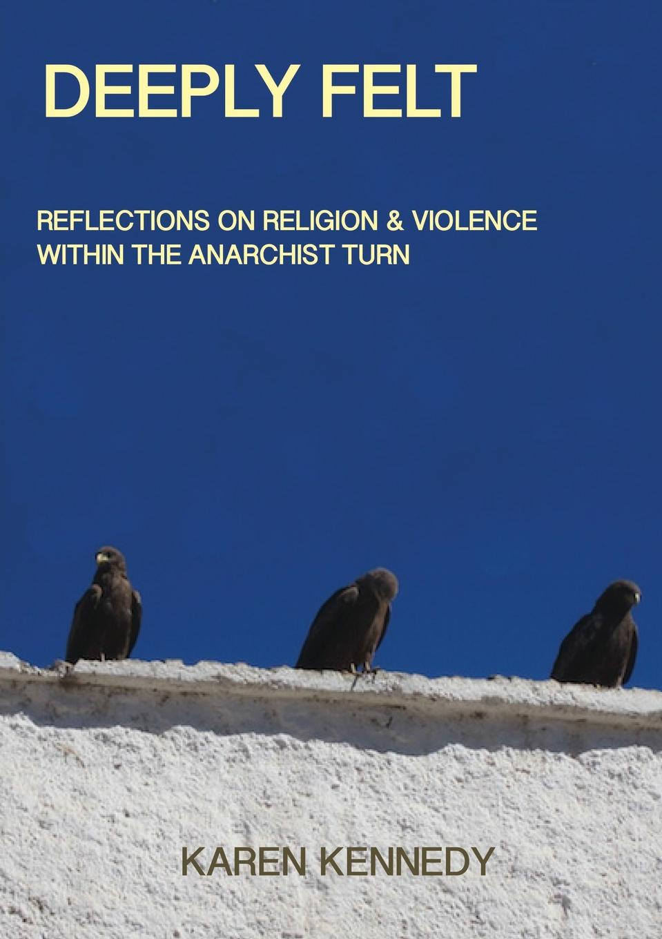 Karen Kennedy Deeply Felt, Reflections on Religion . Violence within the Anarchist Turn