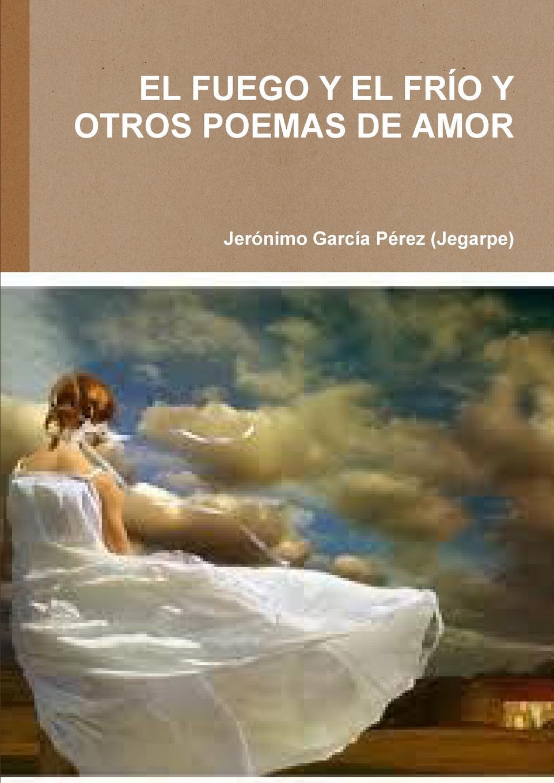 Jeronim Garcaa Perez (Jegarpe) El Fuego y El Frio y Otros Poemas de Amor fernando de lira poemas al amor