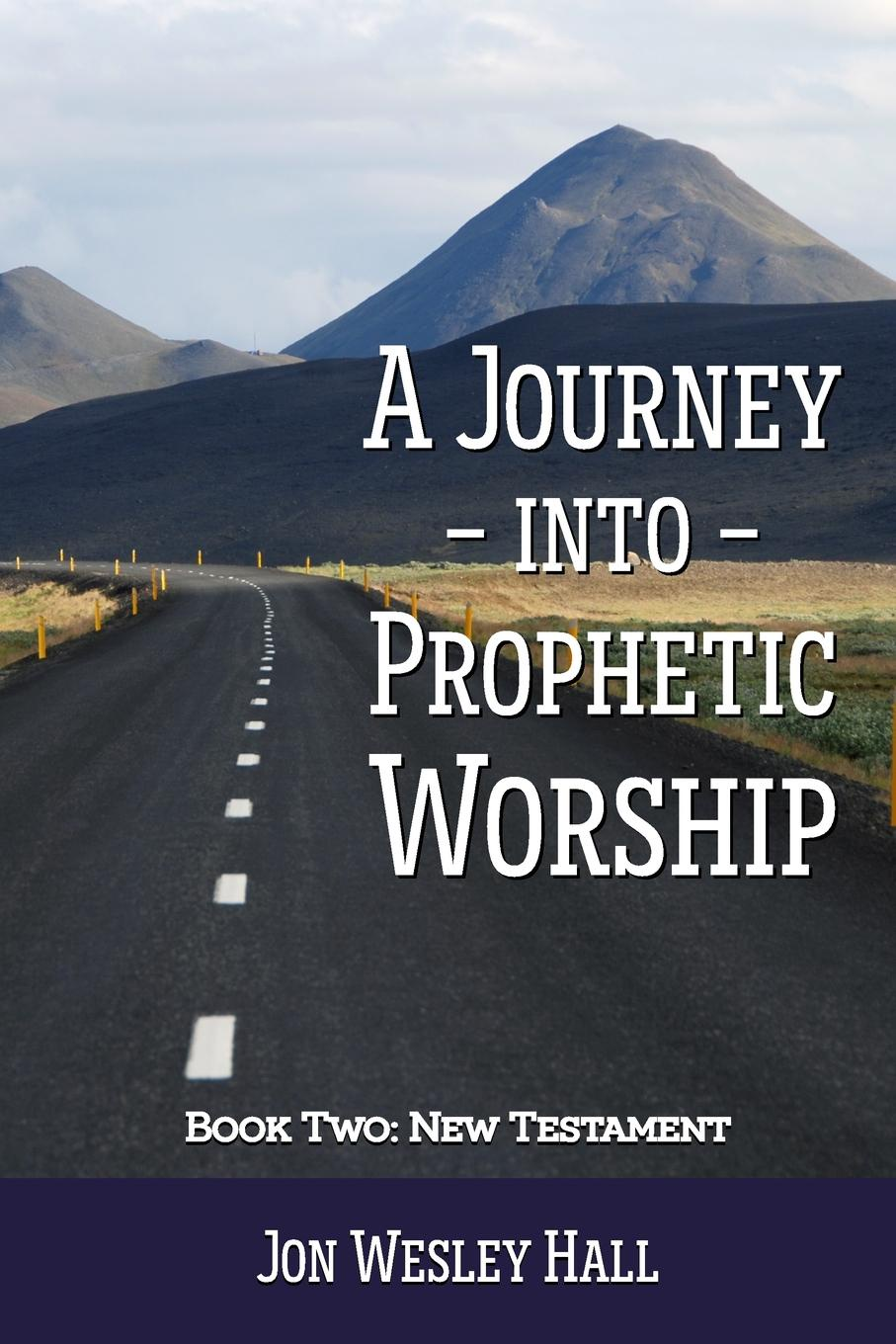 Jon Wesley Hall A Journey into Prophetic Worship. Book 2. New Testament the worshippers